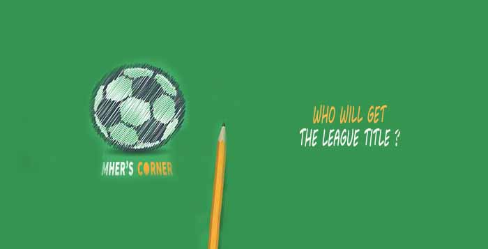 Mher's Corner: Who will get the League Title ?